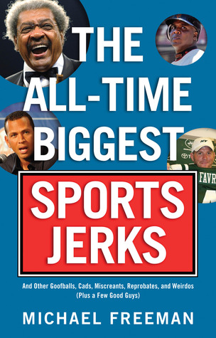 The All-Time Biggest Sports Jerks: And Other Goofb...