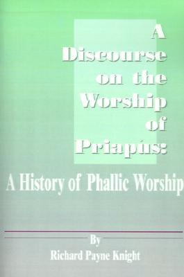 A Discourse on the Worship of Priapus: A History o...