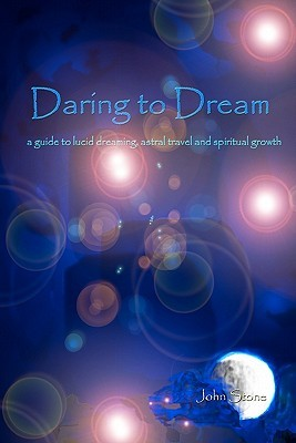Daring To Dream: A Guide To Lucid Dreaming, Astral...