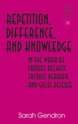 Repetition, Difference, and Knowledge in the Work of Samuel Beckett, Jacques Derrida, and Gilles Deleuze