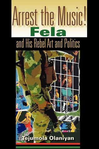 Arrest the Music!: Fela and His Rebel Art and Poli...