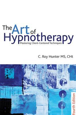 The Art of Hypnotherapy: Mastering Client Centered...