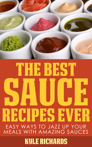 The Best Sauce Recipes Ever!: Easy Ways to Jazz Up...