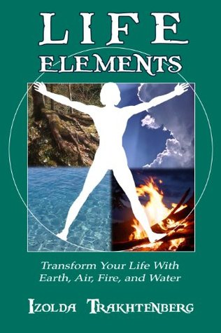 Life Elements: Transform Your Life With Earth, Air...