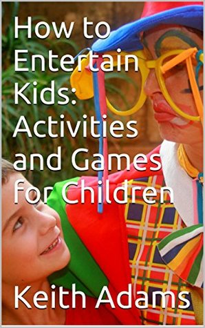 How to Entertain Kids: Activities and Games for Ch...