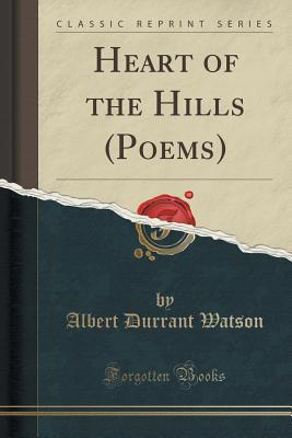 Heart of the Hills (Poems) (Classic Reprint)