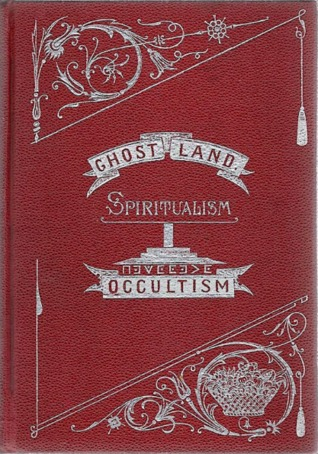 Ghost Land: Researches Into the Mysteries of Occul...