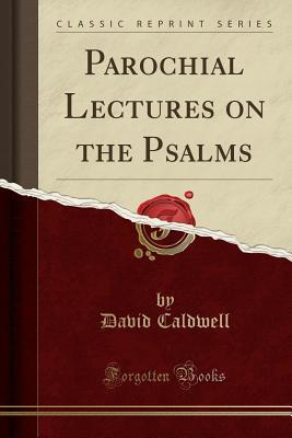 Parochial Lectures on the Psalms (Classic Reprint)...
