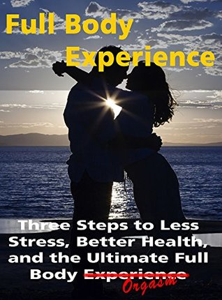 Full Body Experience: Three Steps to Less Stress, ...