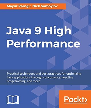 Java 9 High Performance: Practical techniques and best practices for optimizing Java applications through concurrency, reactive programming, and more